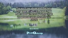 """""""The earth we abuse and the living things we kill will, in the end, take their revenge; for in exploiting their presence we are diminishing our future.""""- Marya Mannes. Marya Mannes � biography: Author Profession: Journalist Nationality: American Born: November 14, 1904 Died: 1990 Wikipedia : About Marya Mannes Amazone : Marya Mannes  #Abuse #Diminishing #Earth #End #Exploiting #Future #In The End #Living #Our #Presence #Revenge #Take #Things #Will"""