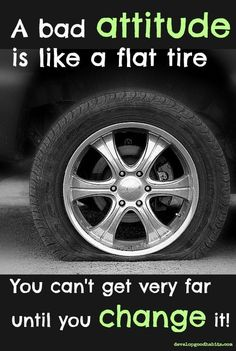 A bad ATTITUDE is like a flat tire. You can't get very far until you CHANGE IT ❦ Good luck :)