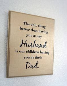 The only thing better than having you as my Husband is our children having you as their Dad. Solid Wood Plaque sign picture. $24.95, via Etsy.