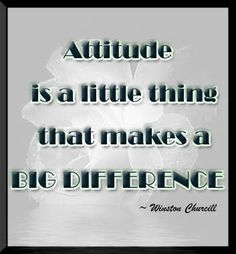 Attitude is a little thing that makes a big difference. -Winston Churchill