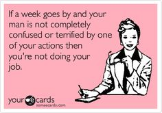 Ecard - If a week goes by and your man is not completely confused or terrified by one of your actions then you're not doing your job.