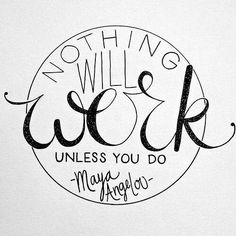 Nothing will work unless you do. Maya Angelou