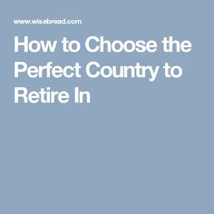 How to Choose the Perfect Country to Retire In