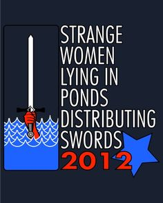 """""""Strange women lying in ponds distributing swords is no basis for a system of government. ... Well you can't expect to wield supreme executive power just 'cause some watery tart threw a sword at you!"""""""