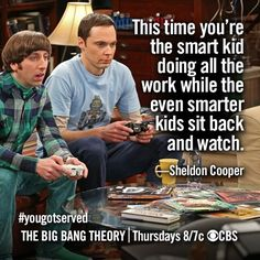 This time you're the smart kid doing all the work while the even smarter kids sit back and watch.- Sheldon #bigbangtheory