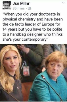 "Can't even imagine what Merkel thought about Ivanka sitting next to her!  Maybe ""who is this?""  what happened to their Secretary of State?  ""Seriously, I flew all the way over here for this bs'!"