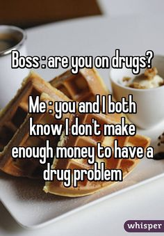 Boss : are you on drugs?  Me : you and I both know I don't make enough money to have a drug problem