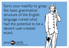 Sorry your inability to grasp the basic grammatical structure of the English language ruined what had the potential to be a decent user-created ecard.