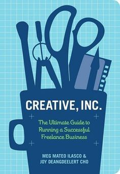 Creative, Inc.: The Ultimate Guide to Running a Successful Freelance Business by Joy Deangdeelert