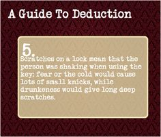 A Guide To Deduction: #5  Scratches on a lock mean that the person was shaking when using the key: fear of the cold would cause lots of small knicks, while drunkness would cause long deep scratches.