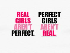Real Girls Aren't Perfect.  Perfect Girls Aren't Real.