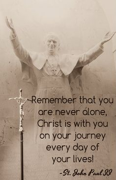 Remember that you are never alone, Christ is with you on your journey, every day of your lives! St John Paul II
