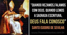 """""""Quando rezamos, falamos com Deus. Quando lemos a Sagra Escritura, Deus fala conosco."""" Santo Isidoro de Sevilha #Deus #rezar #SagradaEscritura #SantoIsidoro"""