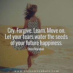 Cry. Forgive. Learn. Move on. Let your tears water the seeds of your future happiness. - Steve Maraboli