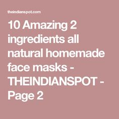 10 Amazing 2 ingredients all natural homemade face masks - THEINDIANSPOT - Page 2