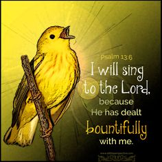 I will sing to the Lord, because He has dealt bountifully with me. Psa 13:6 <3