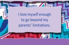 I love myself enough to go beyond my parents' limitations.~ Louise L. Hay
