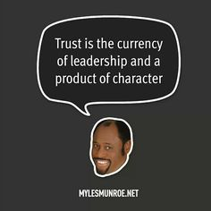 """Trust is the currency of leadership and a product of character."" #mylesmunroe"
