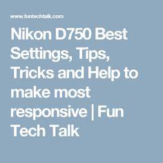 Nikon D750 Best Settings, Tips, Tricks and Help to make most responsive   Fun Tech Talk