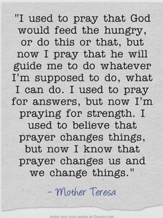 I used to believe that prayer changes things, but now I know that prayer changes us & we change things. Own Quotes, Prayer Quotes, Spiritual Quotes, Faith Quotes, Great Quotes, Bible Quotes, Quotes To Live By, Positive Quotes, Inspirational Quotes