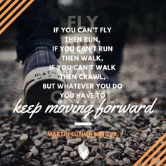 """If you can't fly then run, if you can't run then walk, if you can't walk then crawl, but whatever you do you have to keep moving forward."" - Martin Luther King Jr. // TrihopeMichigan.com"