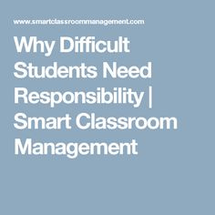 Why Difficult Students Need Responsibility | Smart Classroom Management