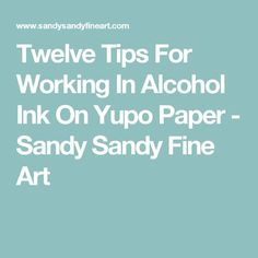 Twelve Tips For Working In Alcohol Ink On Yupo Paper - Sandy Sandy Fine Art