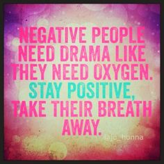 Negative people need drama like they need oxygen Stay positive, take their breath away   Inspirational Quotes