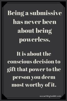 Being a submissive has never been about being powerless. It is about the conscious decision to gift that power to the person you deem most worthy of it. Submission Quotes, Submarine Quotes, Daddy's Little Girl Quotes, Dominant Quotes, Daddy Rules, Dom And Subs, Kinky Quotes, Tweet Quotes, Aa Quotes
