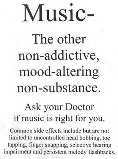 music...non-addictive, mood altering, non-substance...common side effects...head bobbing, foot tapping, selective hearing...