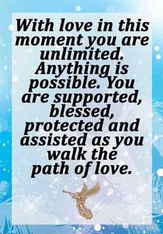 With Love in this moment you are unlimited. Anything is possible. You are supported, blessed, protected and assisted as you walk the path of love.