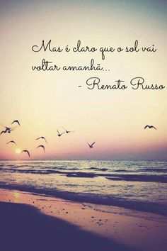 Mas é claro que o sol vai voltar amanhã...''' -Renato Russo