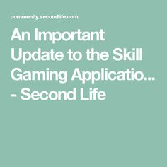 An Important Update to the Skill Gaming Applicatio... - Second Life