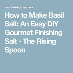 How to Make Basil Salt: An Easy DIY Gourmet Finishing Salt - The Rising Spoon