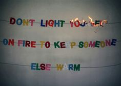 Don't light yourself on fire to keep someone else warm.