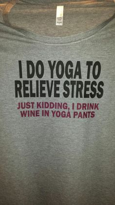 I do yoga to relieve stress, Just kidding I drink wine in yoga pants t-shirt Super funny (and true) t-shirt! This is printed on a women's Missy Fit t-shirt. Wine Puns, Wine Jokes, Wine Meme, Wine Funnies, Funny Drinking Quotes, Funny Quotes, Funny Memes, Badass Quotes, Yoga To Relieve Stress