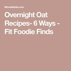 Overnight Oat Recipes- 6 Ways - Fit Foodie Finds