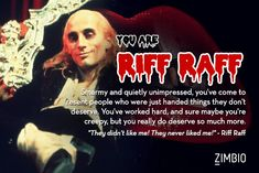 If life were the 'Rocky Horror Picture Show,' I'd be Riff Raff! What about you?