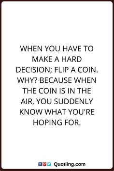 decision quotes When you have to make a hard decision; flip a coin. Because when the coin is in the air, you suddenly know what you're hoping for. Inspirational Words Of Wisdom, Words Of Wisdom Quotes, Meaningful Quotes, Faith Quotes, Me Quotes, Quotes Images, Woman Quotes, Qoutes, Decision Making Quotes