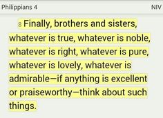 """""""Finally, brothers and sisters, whatever is true, whatever is noble, whatever is right, whatever is pure, whatever is lovely, whatever is admirable—if anything is excellent or praiseworthy—think about such things."""" (Philippians 4:8 NIV). #KWMinistries"""
