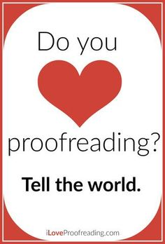 You know what? I DO love proofreading, and I don't care who knows it! Proofreading isn't some nerdy quirk -- it's a powerful skill, and I'm proud of it. I'm a proud proofreader.