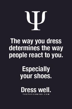 the way you dress determines the way people react to you. especially your shoes. dress well.