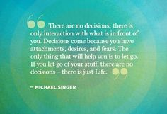 Michael Singer quote...could this be the secret to making my decision? To just let go??