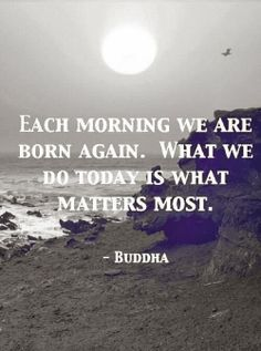 Each morning we are born again.  What we do today is what matter most.
