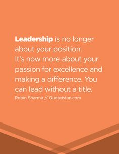 Leadership Is No Longer About Your Position Its Now More About Your Passion For Excellence And Making A Difference You Can Lead Without A Title