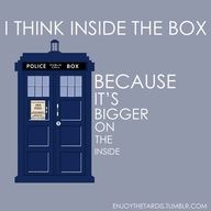 I think inside the box cuz thinking outside makes u look like an utter idiot lol it's bigger on the inside but only to those who are smart enough to figure it out!!!