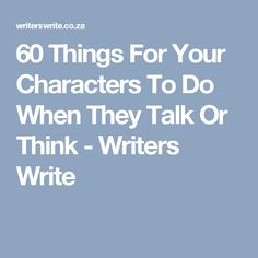 60 Things For Your Characters To Do When They Talk Or Think - Writers Write
