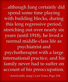 …although Jung certainly did spend some time playing with building blocks, during this long regressive period, stretching out over nearly six years (until 1918), he lived a normal middle-class life as psychiatrist and psychotherapist with a large international practice, and his family never had to suffer on account of his preoccupation.