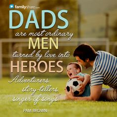 Dads are most ordinary men turned by love into heroes. Adventurers, story-tellers, singer of songs. - Pam Brown