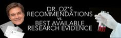 "Dr. Oz Vs. Evidence- an article about the truth of some of Dr Oz's ""miracle cures""...don't get sucked in by the hype!!!"